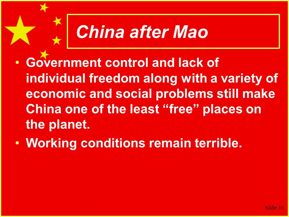 Slide 30 China after Mao Government control and lack of individual freedom along with a variety of economic and social problems still make China one of the least free places on the planet.