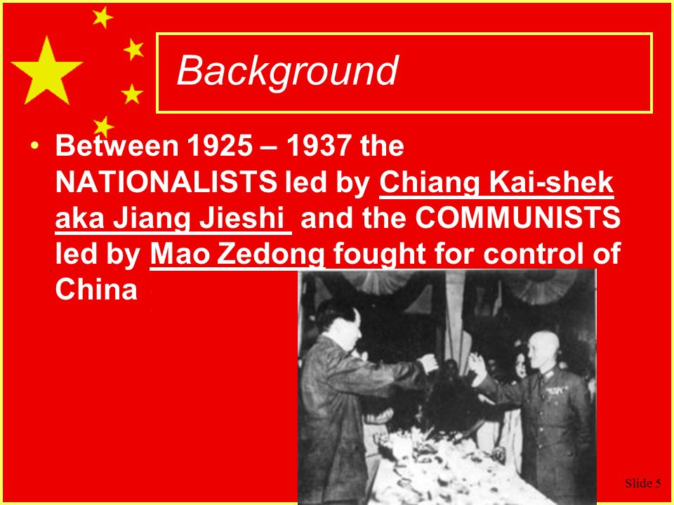 Slide 5 Background Between 1925 – 1937 the NATIONALISTS led by Chiang Kai-shek aka Jiang Jieshi and the COMMUNISTS led by Mao Zedong fought for control of China