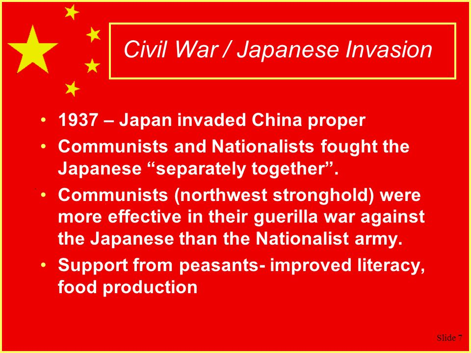 Slide 7 Civil War / Japanese Invasion 1937 – Japan invaded China proper Communists and Nationalists fought the Japanese separately together.
