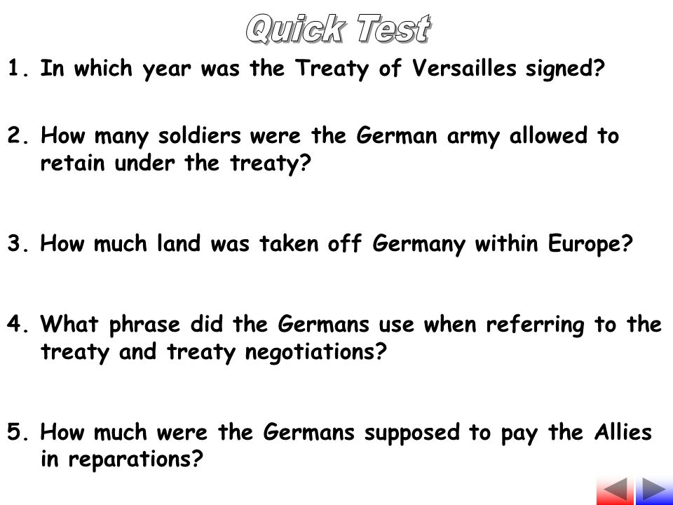 1.In which year was the Treaty of Versailles signed? 2.How many soldiers were the German army allowed to retain under the treaty? 3. How much land was