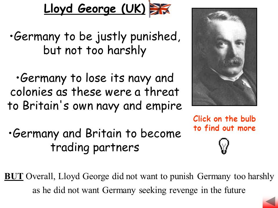 Lloyd George (UK) Germany to be justly punished, but not too harshly Germany to lose its navy and colonies as these were a threat to Britain s own navy and empire Germany and Britain to become trading partners Click on the bulb to find out more BUT Overall, Lloyd George did not want to punish Germany too harshly as he did not want Germany seeking revenge in the future