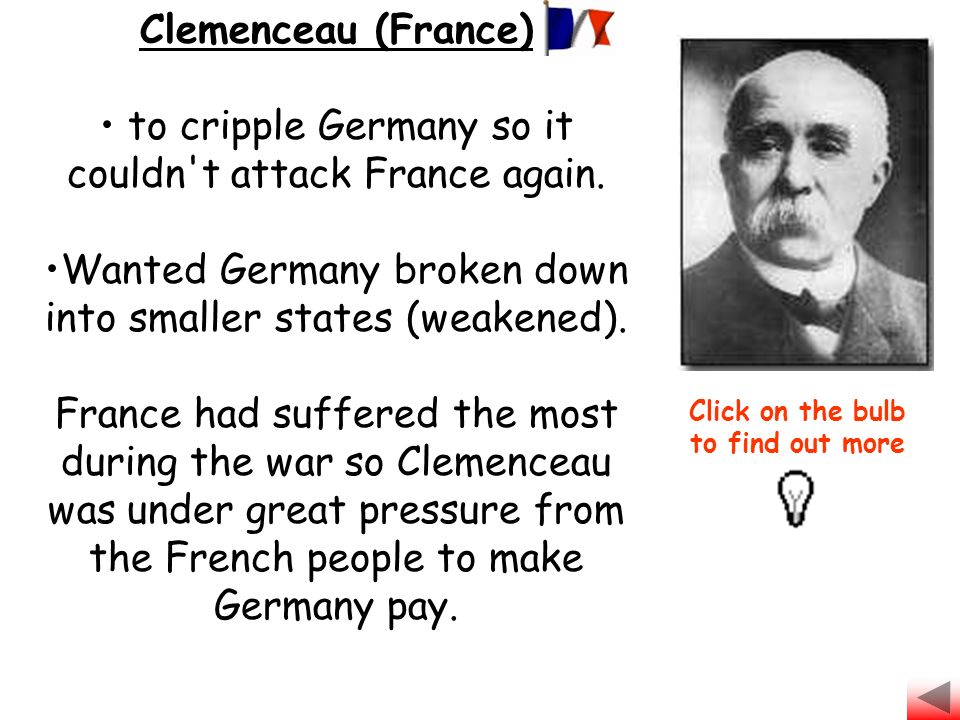 Clemenceau (France) to cripple Germany so it couldn't attack France again. Wanted Germany broken down into smaller states (weakened). France had suffe