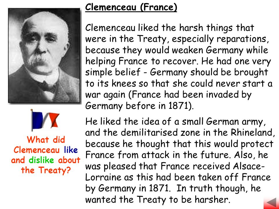 Clemenceau (France) Clemenceau liked the harsh things that were in the Treaty, especially reparations, because they would weaken Germany while helping France to recover.