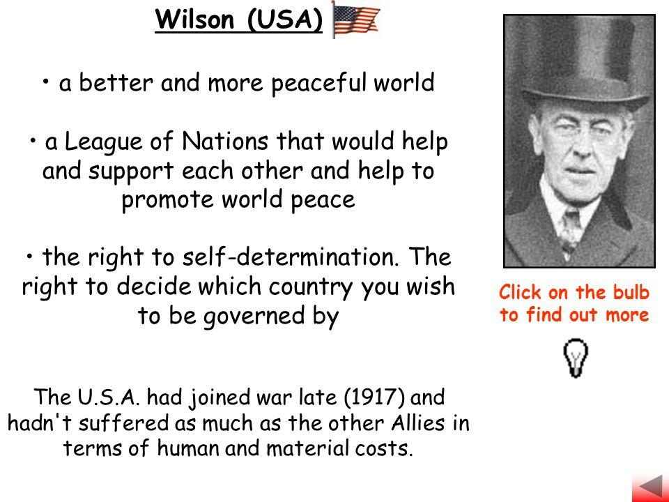 Wilson (USA) a better and more peaceful world a League of Nations that would help and support each other and help to promote world peace the right to self-determination.