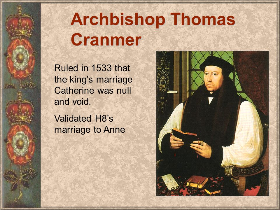 Archbishop Thomas Cranmer Ruled in 1533 that the kings marriage Catherine was null and void.