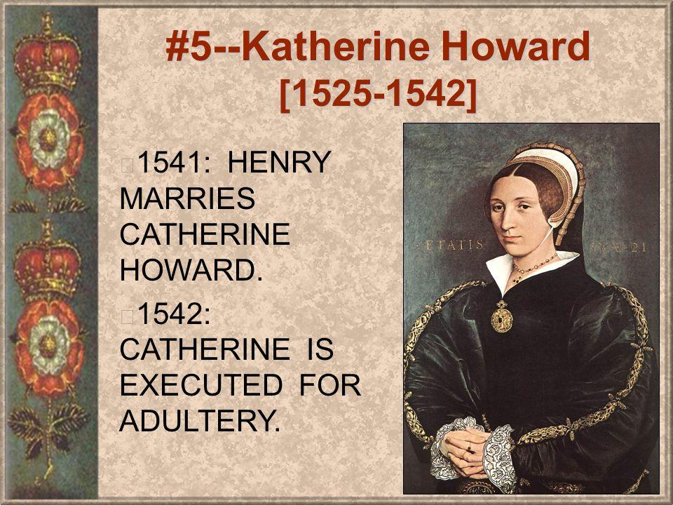 #5--Katherine Howard [1525-1542] 1541: HENRY MARRIES CATHERINE HOWARD.