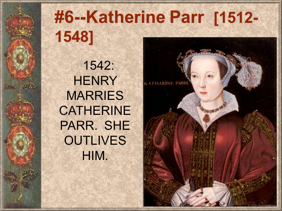 #6--Katherine Parr [1512- 1548] 1542: HENRY MARRIES CATHERINE PARR. SHE OUTLIVES HIM.