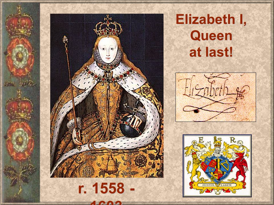 Elizabeth I, Queen at last! r. 1558 - 1603