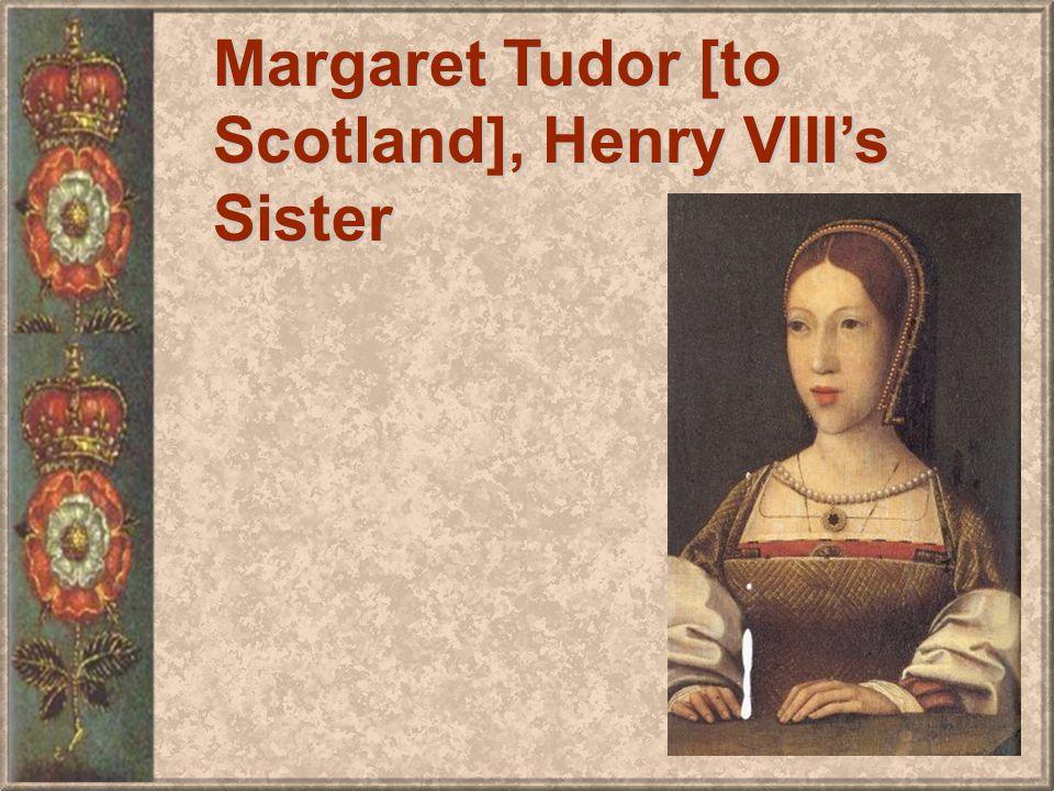 Margaret Tudor [to Scotland], Henry VIIIs Sister