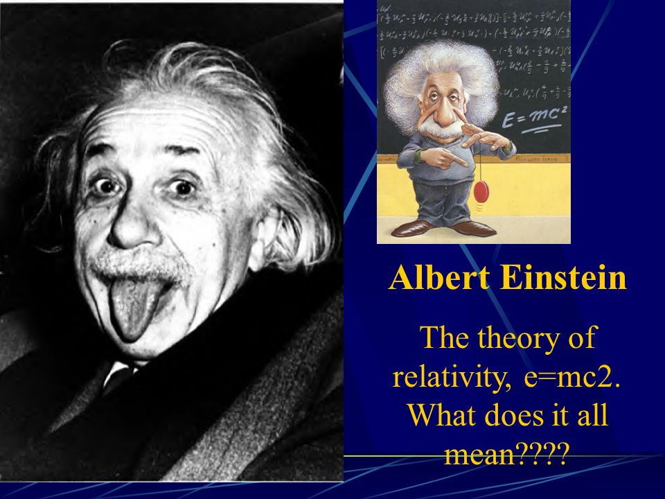 Albert Einstein The theory of relativity, e=mc2. What does it all mean