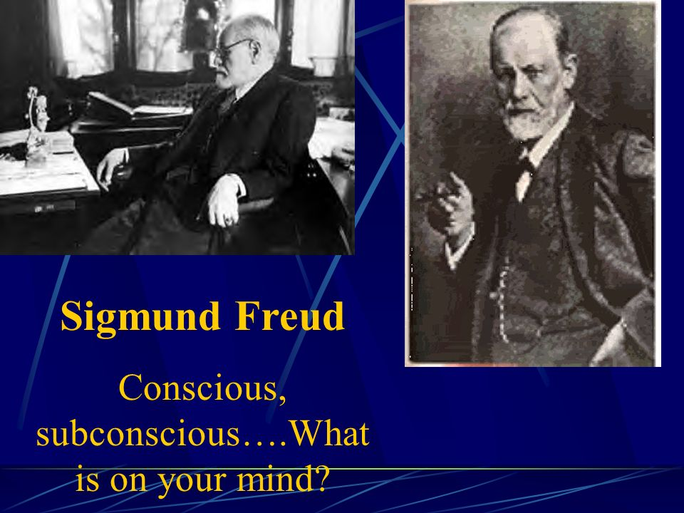 Sigmund Freud Conscious, subconscious….What is on your mind?