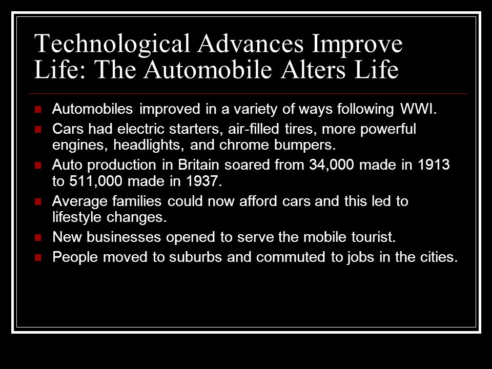 Technological Advances Improve Life: The Automobile Alters Life Automobiles improved in a variety of ways following WWI.