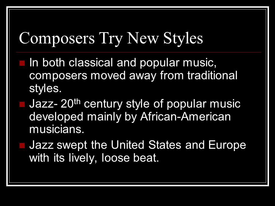 Composers Try New Styles In both classical and popular music, composers moved away from traditional styles.