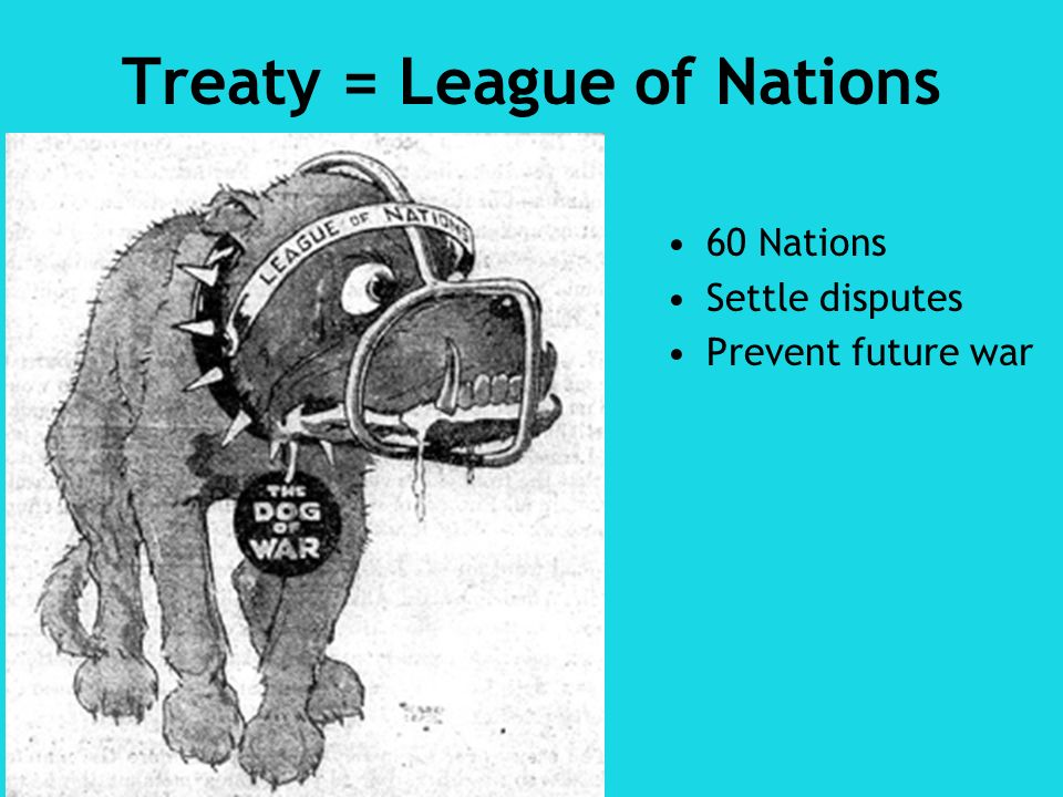 Treaty = League of Nations 60 Nations Settle disputes Prevent future war