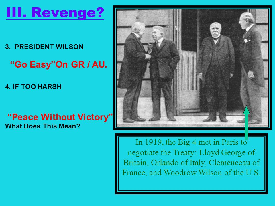 III. Revenge? 3. PRESIDENT WILSON 4. IF TOO HARSH What Does This Mean? In 1919, the Big 4 met in Paris to negotiate the Treaty: Lloyd George of Britai