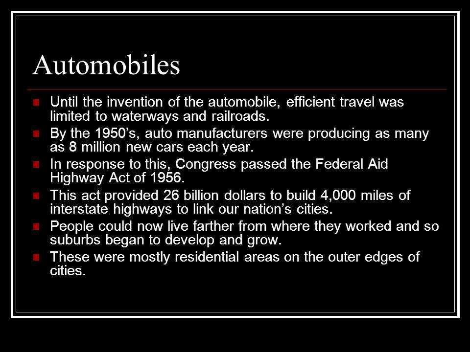 Automobiles Until the invention of the automobile, efficient travel was limited to waterways and railroads.