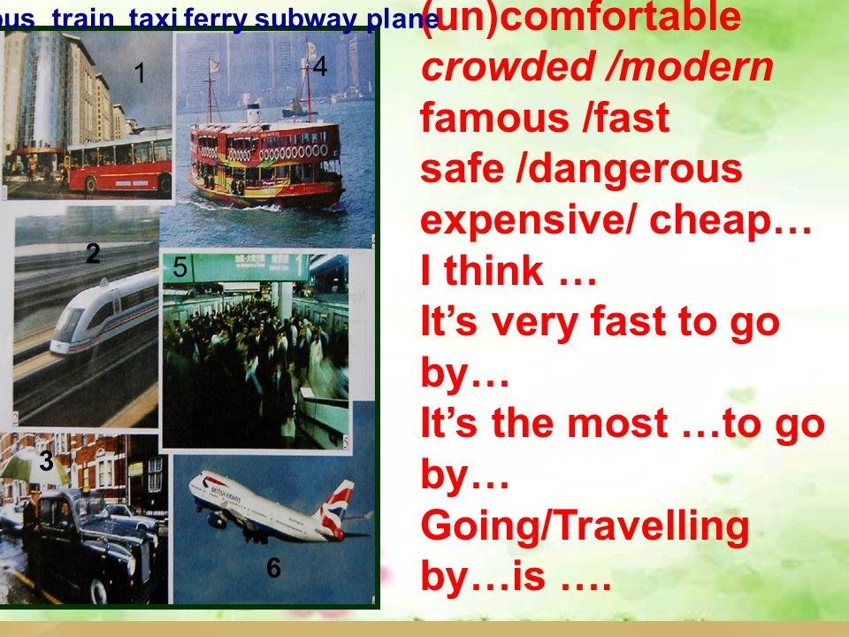 (un)comfortable crowded /modern famous /fast safe /dangerous expensive/ cheap… I think … Its very fast to go by… Its the most …to go by… Going/Travelling by…is ….
