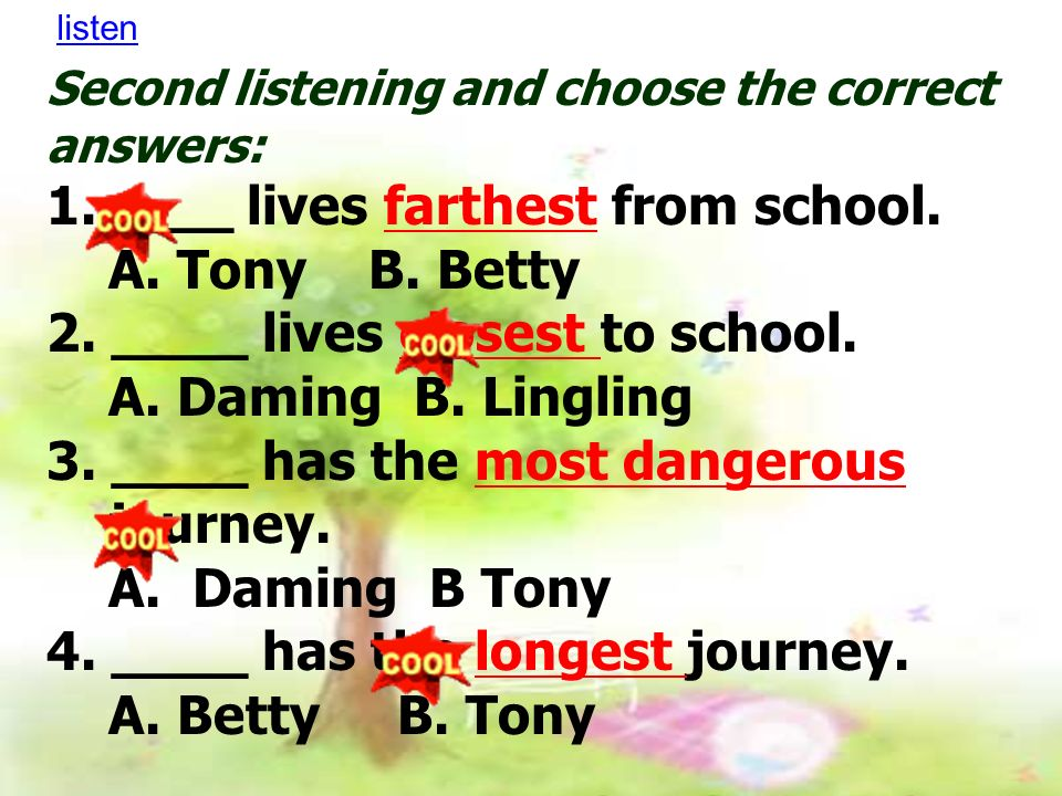 Second listening and choose the correct answers: 1.____ lives farthest from school.