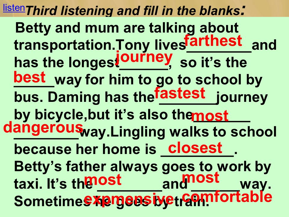 Third listening and fill in the blanks : Betty and mum are talking about transportation.Tony lives________and has the longest______, so its the _____way for him to go to school by bus.