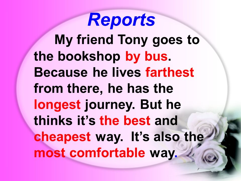 Reports My friend Tony goes to the bookshop by bus. Because he lives farthest from there, he has the longest journey. But he thinks its the best and c