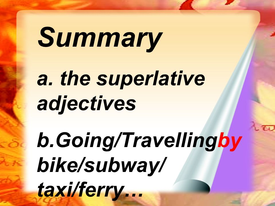 Summary a. the superlative adjectives b.Going/Travellingby bike/subway/ taxi/ferry…