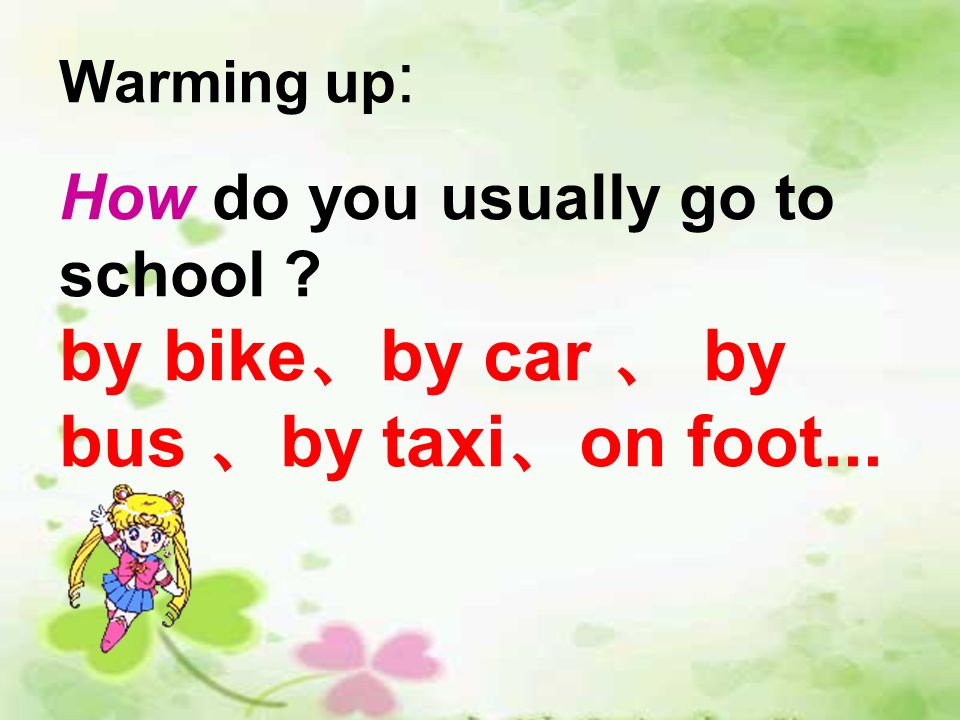 Warming up : How do you usually go to school ? by bike by car by bus by taxi on foot...