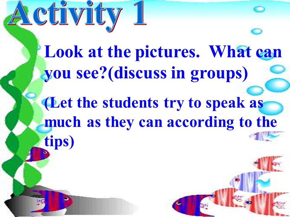 Look at the pictures. What can you see?(discuss in groups) (Let the students try to speak as much as they can according to the tips)
