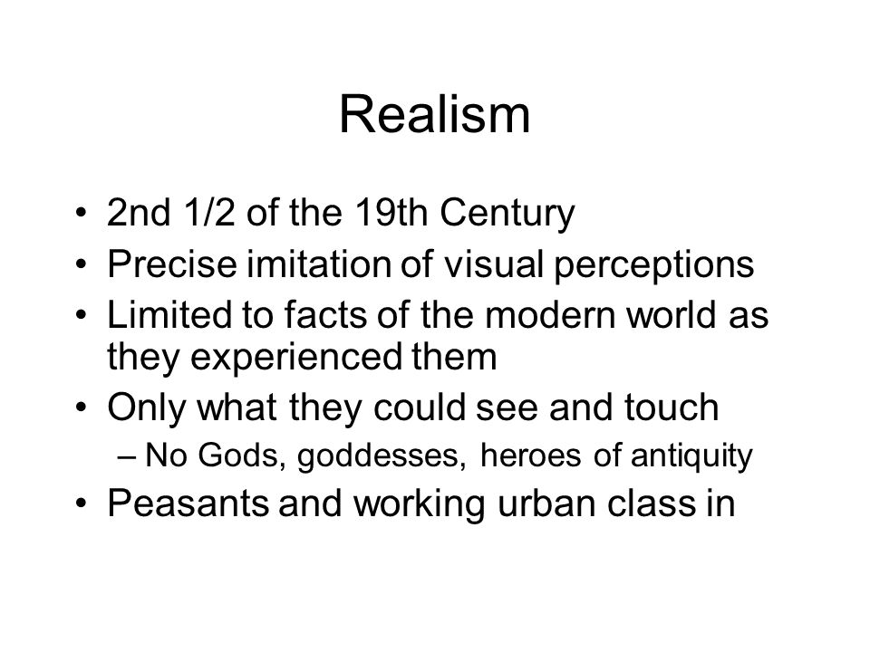 Realism 2nd 1/2 of the 19th Century Precise imitation of visual perceptions Limited to facts of the modern world as they experienced them Only what they could see and touch –No Gods, goddesses, heroes of antiquity Peasants and working urban class in