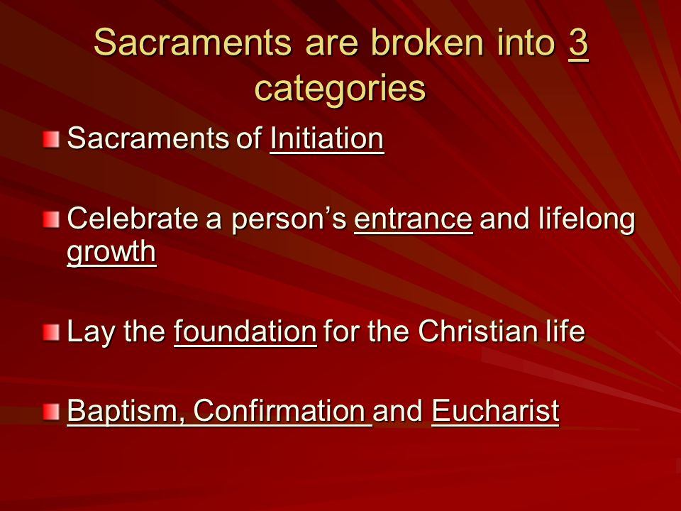 Sacraments are broken into 3 categories Sacraments of Initiation Celebrate a persons entrance and lifelong growth Lay the foundation for the Christian life Baptism, Confirmation and Eucharist