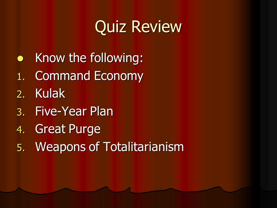 Quiz Review Know the following: Know the following: 1. Command Economy 2. Kulak 3. Five-Year Plan 4. Great Purge 5. Weapons of Totalitarianism