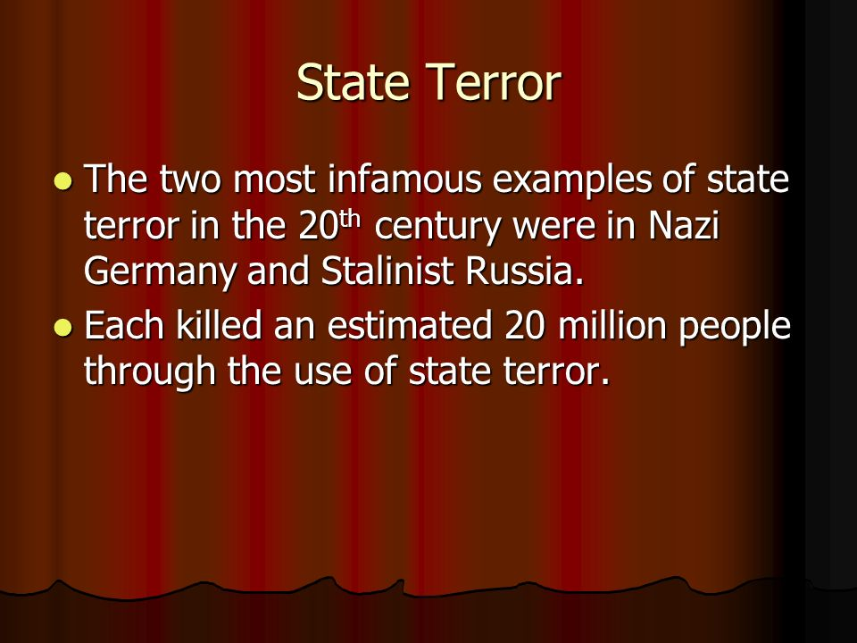 State Terror The two most infamous examples of state terror in the 20 th century were in Nazi Germany and Stalinist Russia. The two most infamous exam