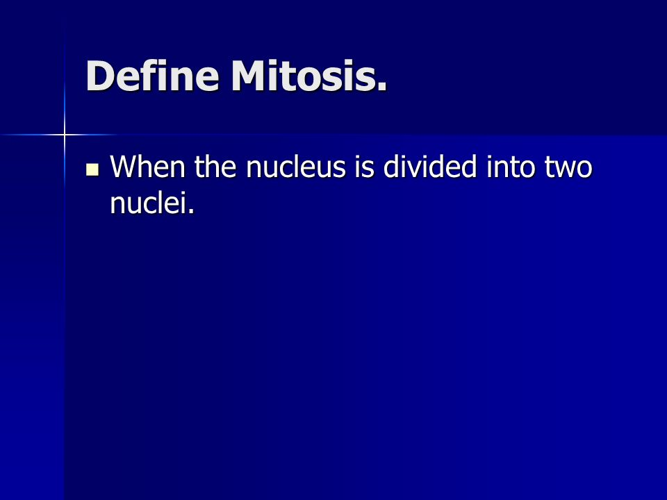 Define Mitosis. When the nucleus is divided into two nuclei.