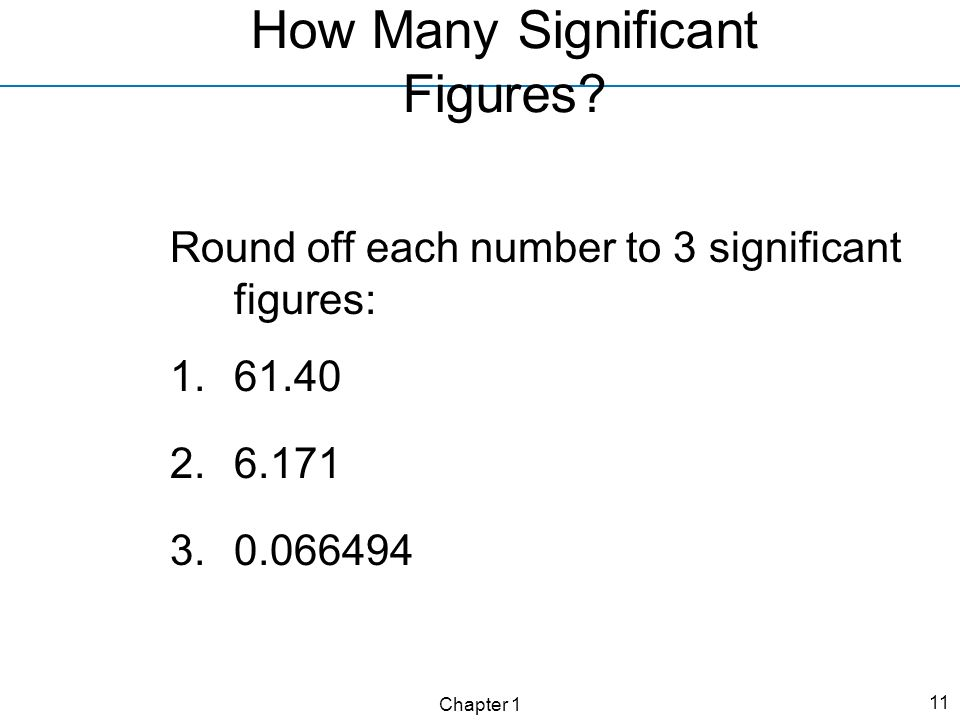 Chapter 1 11 How Many Significant Figures? Round off each number to 3 significant figures: 1.61.40 2.6.171 3.0.066494