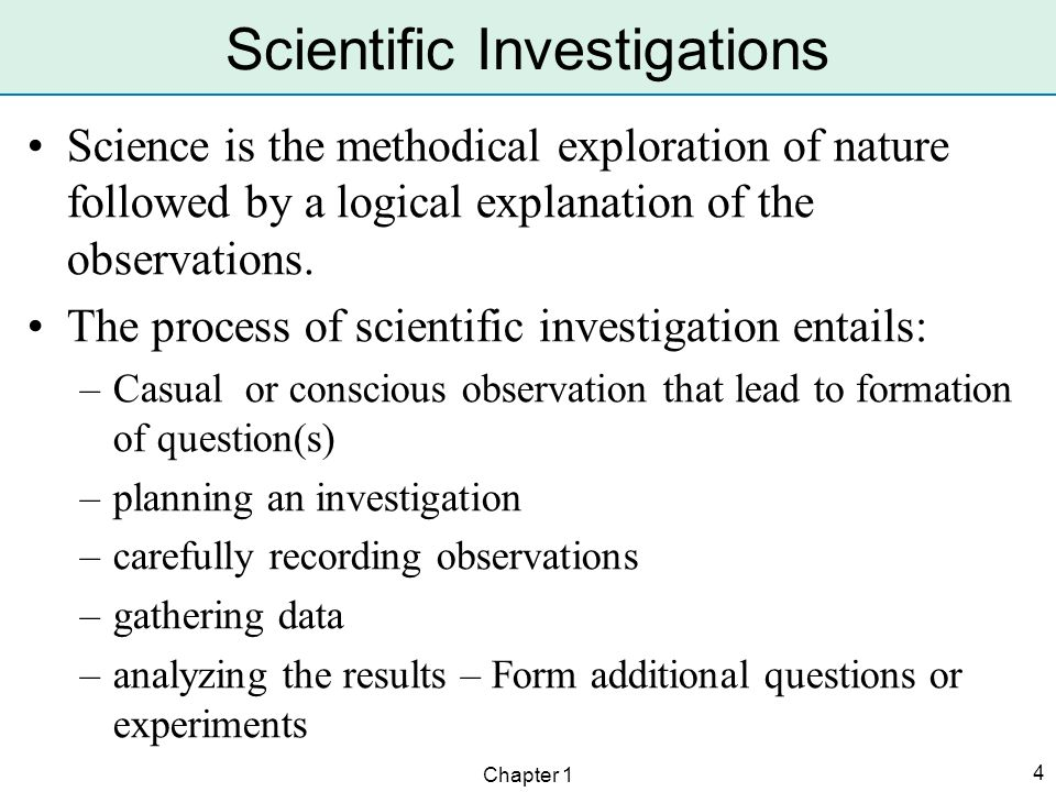 Chapter 1 4 Scientific Investigations Science is the methodical exploration of nature followed by a logical explanation of the observations. The proce
