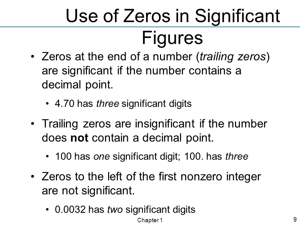 Chapter 1 9 Use of Zeros in Significant Figures Zeros at the end of a number (trailing zeros) are significant if the number contains a decimal point.