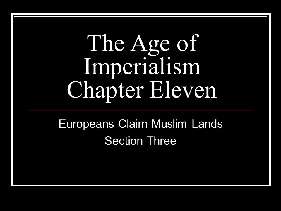 The Age of Imperialism Chapter Eleven Europeans Claim Muslim Lands Section Three
