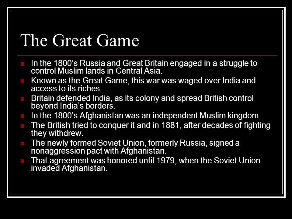The Great Game In the 1800s Russia and Great Britain engaged in a struggle to control Muslim lands in Central Asia. Known as the Great Game, this war