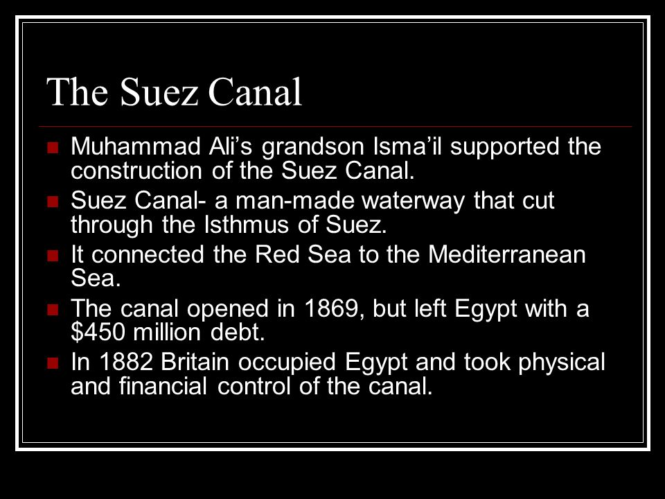 The Suez Canal Muhammad Alis grandson Ismail supported the construction of the Suez Canal. Suez Canal- a man-made waterway that cut through the Isthmu