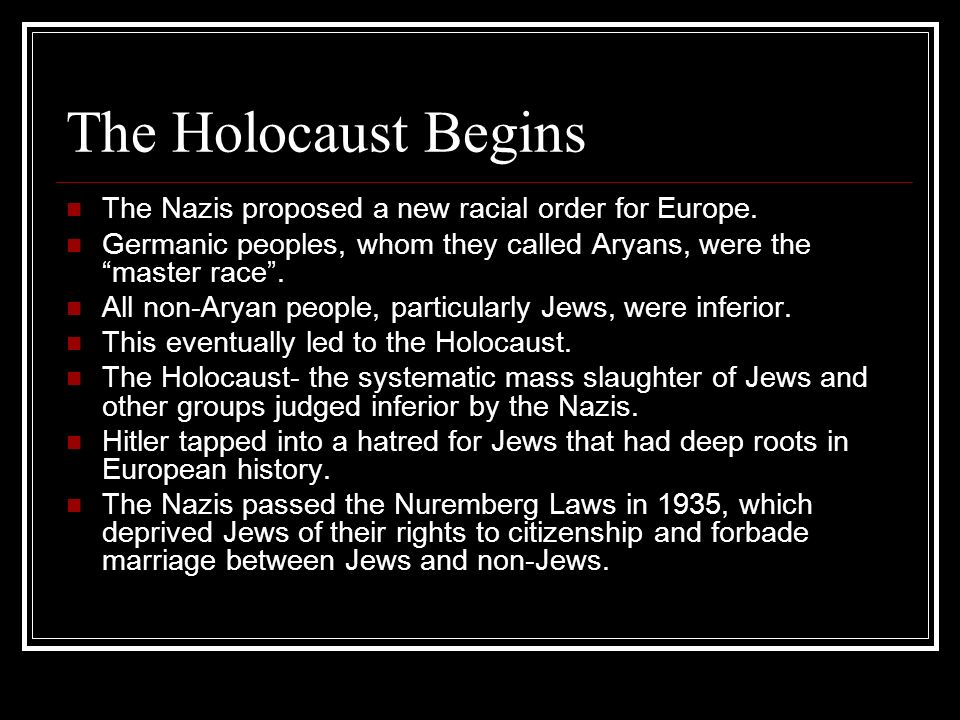 The Holocaust Begins The Nazis proposed a new racial order for Europe. Germanic peoples, whom they called Aryans, were the master race. All non-Aryan