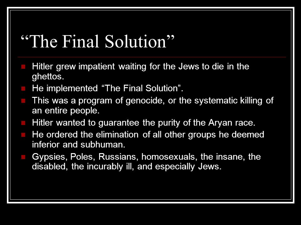 The Final Solution Hitler grew impatient waiting for the Jews to die in the ghettos. He implemented The Final Solution. This was a program of genocide