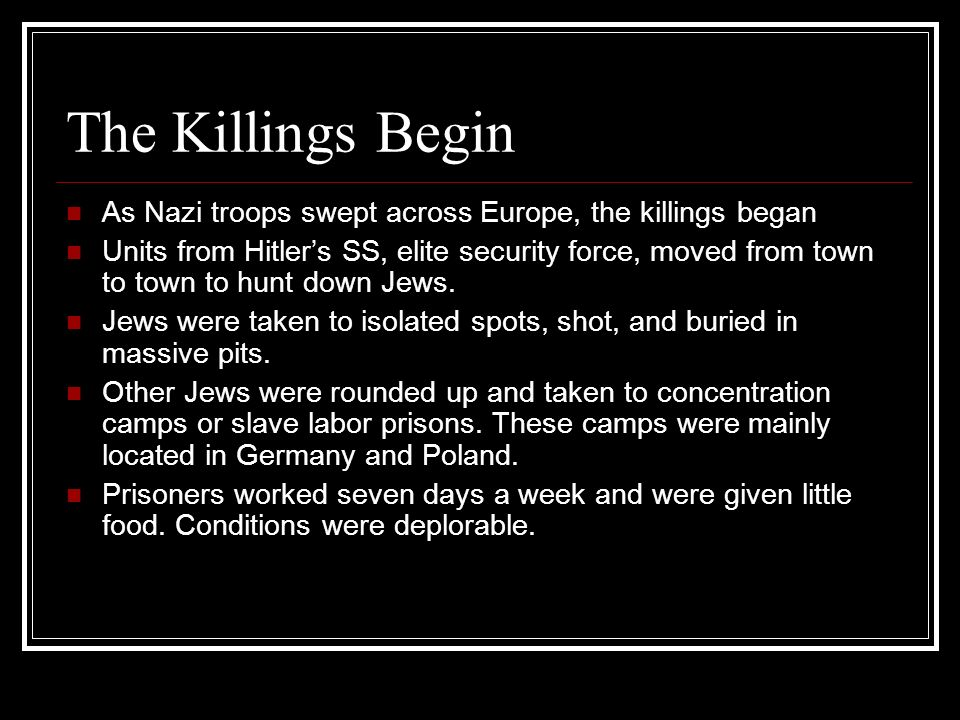 The Killings Begin As Nazi troops swept across Europe, the killings began Units from Hitlers SS, elite security force, moved from town to town to hunt down Jews.