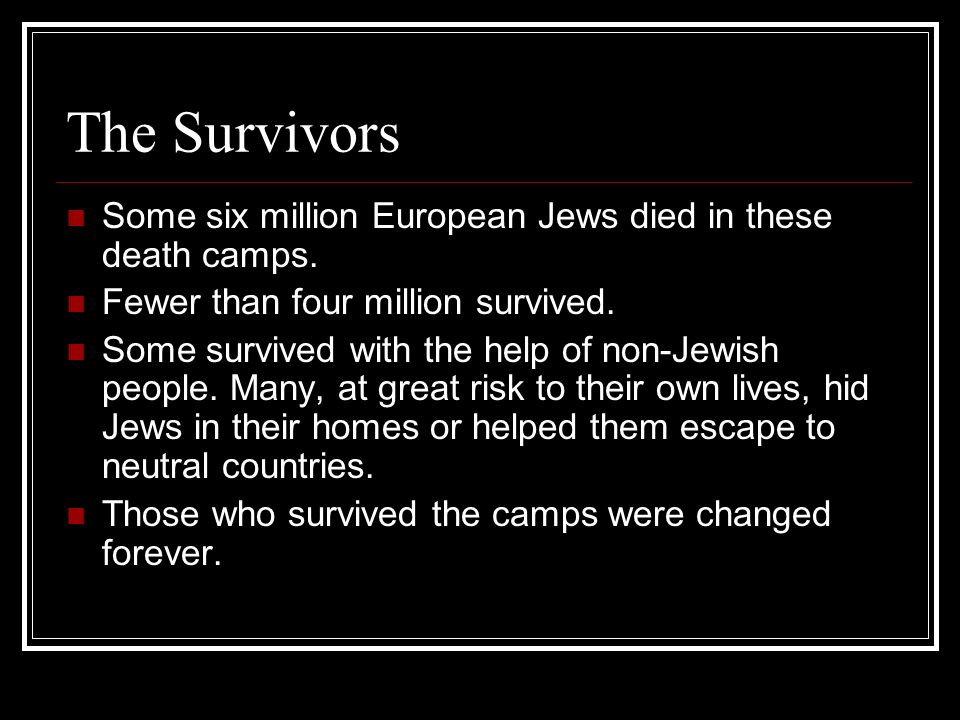 The Survivors Some six million European Jews died in these death camps.