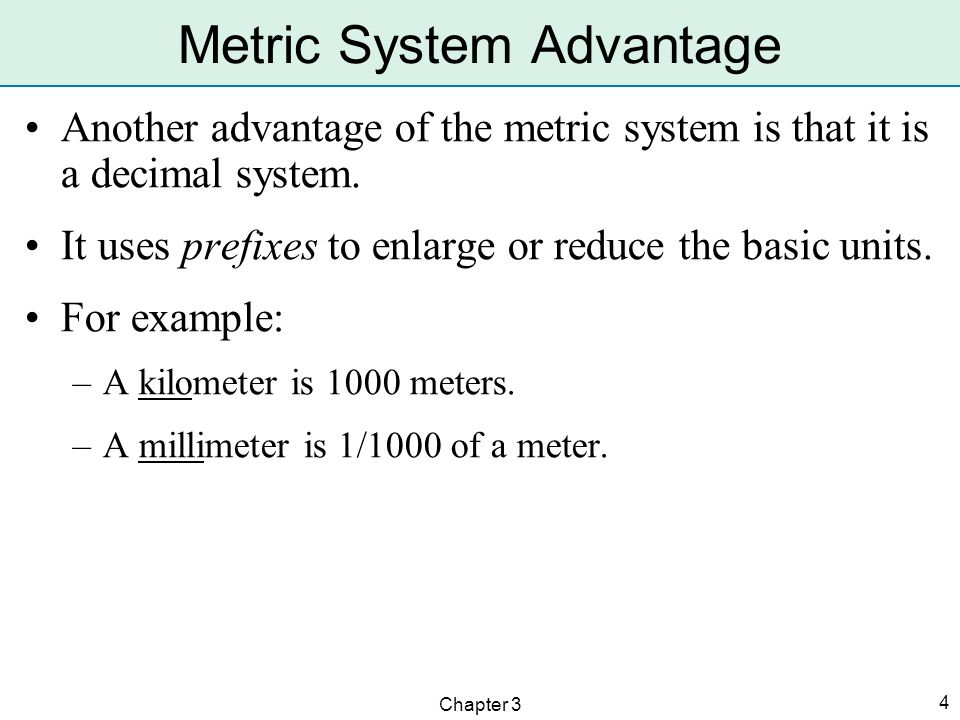 Chapter 3 4 Metric System Advantage Another advantage of the metric system is that it is a decimal system. It uses prefixes to enlarge or reduce the b