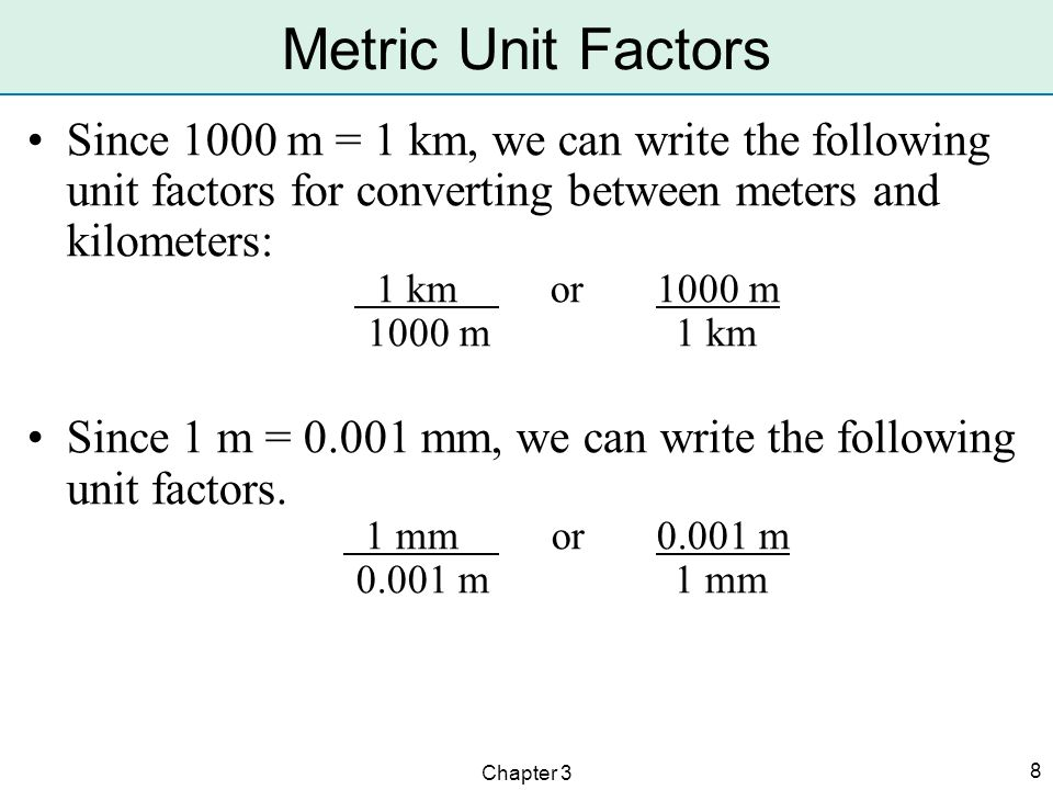 Chapter 3 8 Metric Unit Factors Since 1000 m = 1 km, we can write the following unit factors for converting between meters and kilometers: 1 km or 100