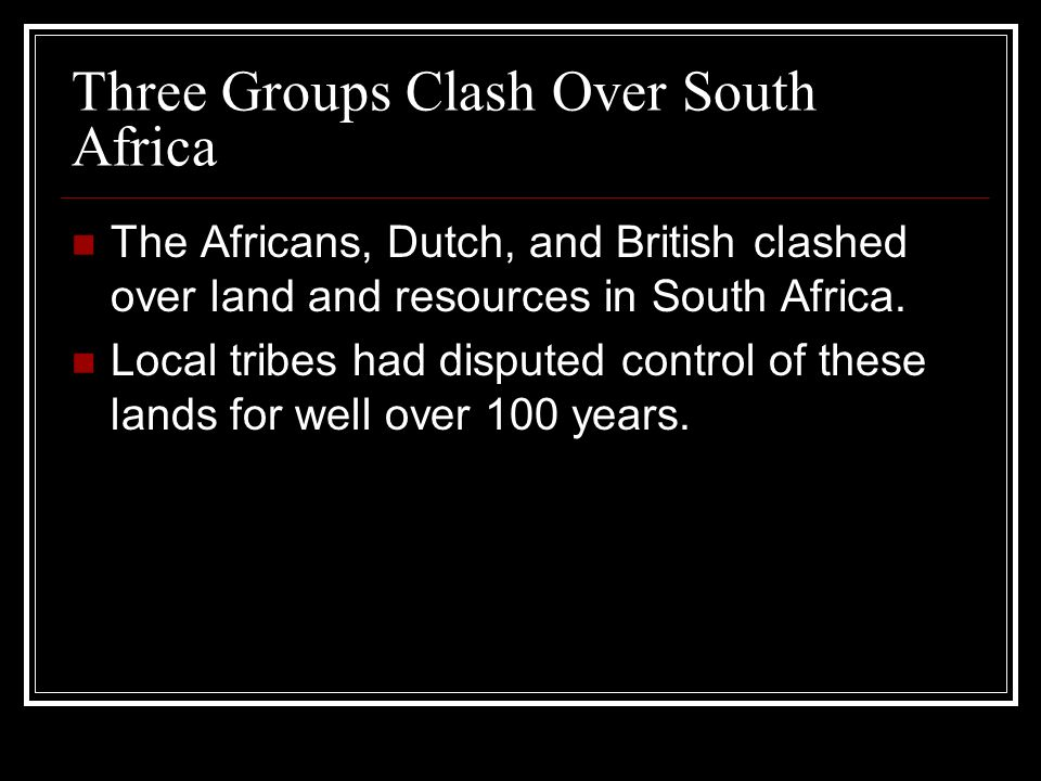 Three Groups Clash Over South Africa The Africans, Dutch, and British clashed over land and resources in South Africa. Local tribes had disputed contr