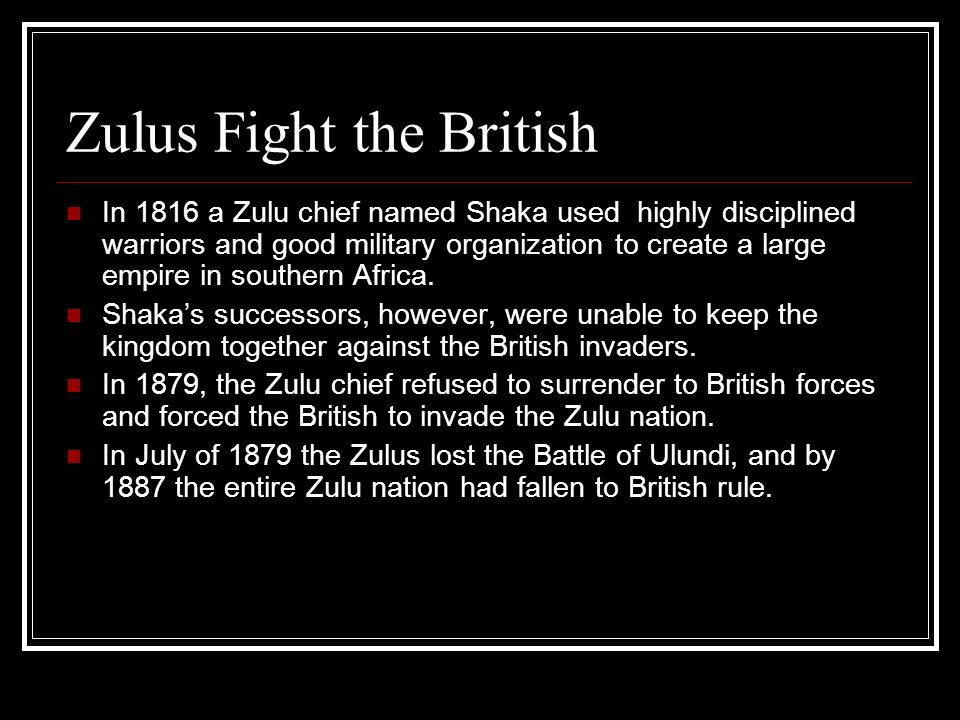 Zulus Fight the British In 1816 a Zulu chief named Shaka used highly disciplined warriors and good military organization to create a large empire in s