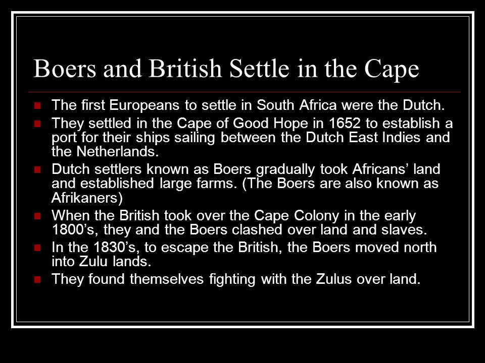 Boers and British Settle in the Cape The first Europeans to settle in South Africa were the Dutch. They settled in the Cape of Good Hope in 1652 to es