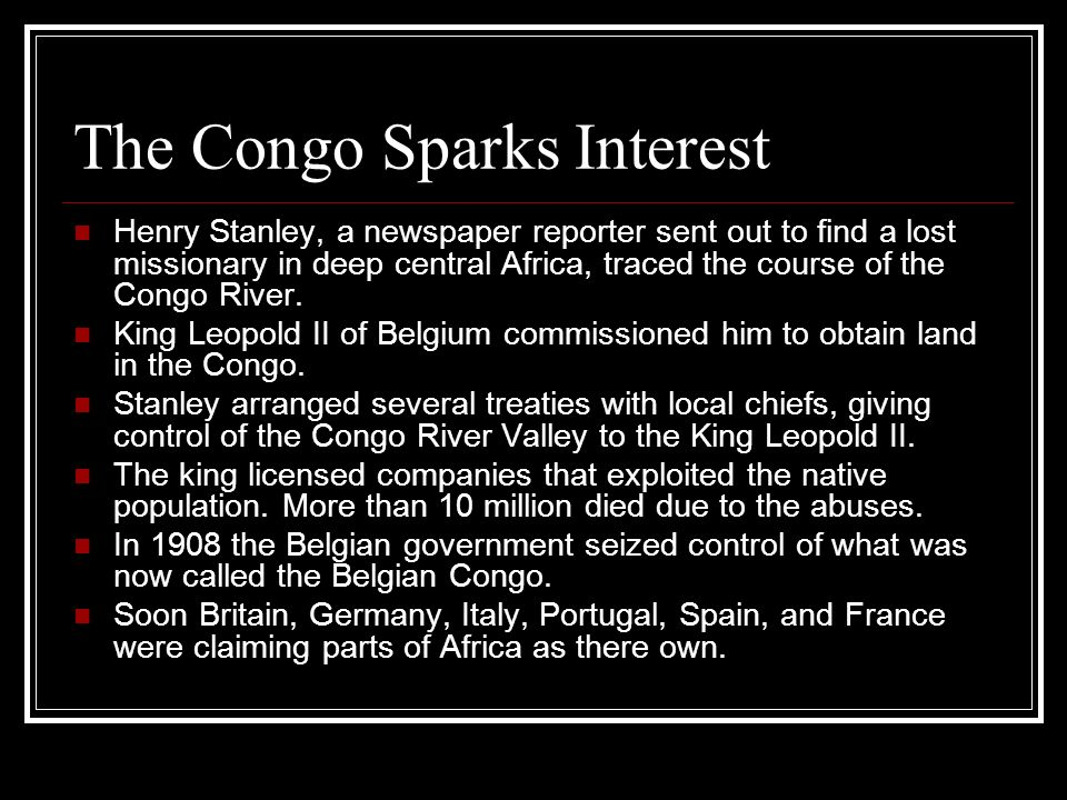 The Congo Sparks Interest Henry Stanley, a newspaper reporter sent out to find a lost missionary in deep central Africa, traced the course of the Cong