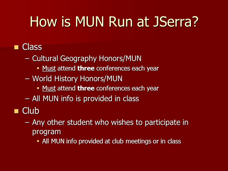 How is MUN Run at JSerra? Class Class –Cultural Geography Honors/MUN Must attend three conferences each year Must attend three conferences each year –