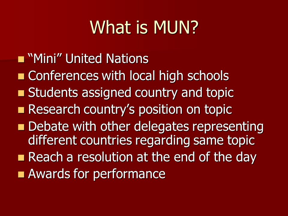 What is MUN? Mini United Nations Mini United Nations Conferences with local high schools Conferences with local high schools Students assigned country